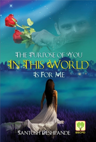 THE PURPOSE OF YOU IN THIS WORLD IS FOR ME Santosh Deshpande
