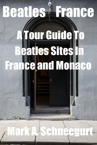 Beatles France A Tour Guide To Beatles Sites in France and Monaco Mark A. Schneegurt