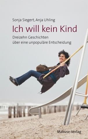 Ich will kein Kind: Dreizehn Geschichten über eine unpopuläre Entscheidung  by  Sonja Siegert