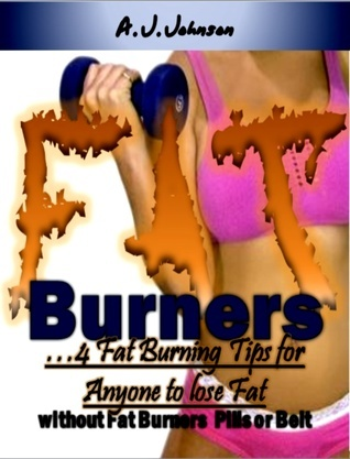 Fat Burners: 4 Fat Burning Tips for Anyone to Lose Fat without Fat Burner Pills or Belt A.J. Johnson