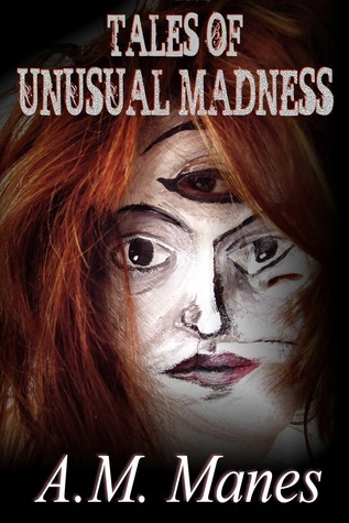 Tales of Unusual Madness  by  A.M. Manes