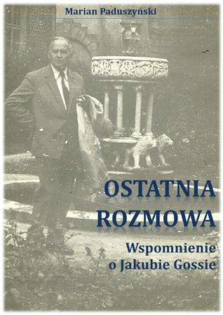 OSTATNIA ROZMOWA wspomnienie o Jakubie Gossie Marian Paduszynski