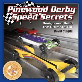 Pinewood Derby Speed Secrets: Design and Build the Ultimate Car David Meade