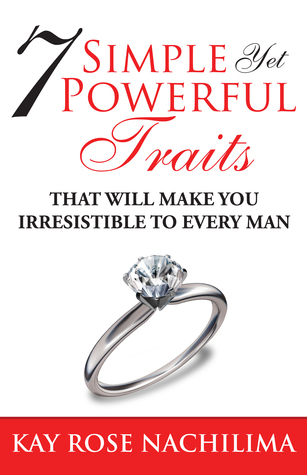 7 Simple, Yet Powerful Traits: That will Make You Irresistible to Every Man  by  Kay Rose Nachilima