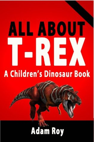 All About T-Rex - A Childrens Dinosaur Book Adam Roy