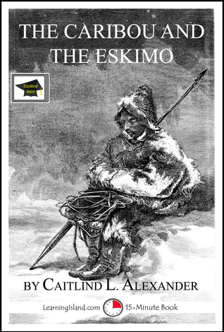 The Caribou and the Eskimo: A 15-Minute Book, Educational Version  by  Caitlind L. Alexander