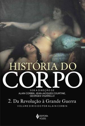 História do Corpo: 2. Da Revolução à Grande Guerra (História do Corpo, #2) Alain Corbin