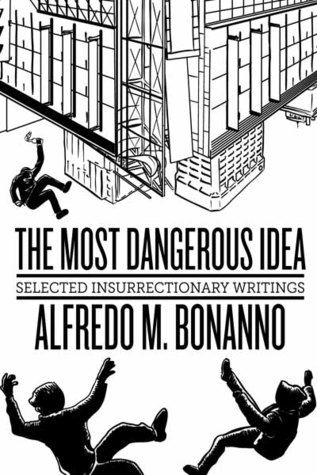 The Most Dangerous Idea: Selected Insurrectionary Writings Alfredo M. Bonanno