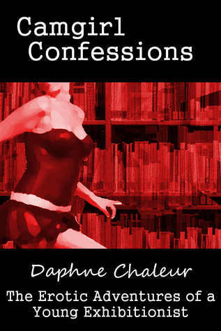 Camgirl Confessions Collection: The Erotic Adventures of a Young Exhibitionist  by  Daphne Chaleur