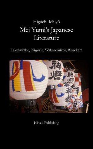 Mei Yumis Japanese Literature - Higuchi Ichiyōs Takekurabe, Nigorie, Wakaremichi, Warekara  by  Higuchi Ichiyō
