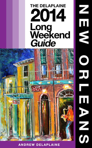 New Orleans: The Delaplaine 2014 Long Weekend Guide  by  Andrew Delaplaine