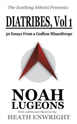 Diatribes: Volume One. 50 Essays From a Godless Misanthrope  by  Noah Lugeons