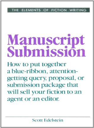 Manuscript Submission: How to put together a blue-ribbon, attention-getting query, proposal, or submission package that will sel your fiction to an agent or an editor  by  Scott Edelstein