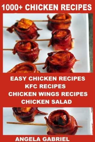 1000+ CHICKEN RECIPES: Easy chicken recipes, Kentucky fried chicken recipes, chicken wings recipes, chicken salad, chicken marsala recipes, slow cooker chicken recipes, chicken wing recipe book  by  Angela Gabriel