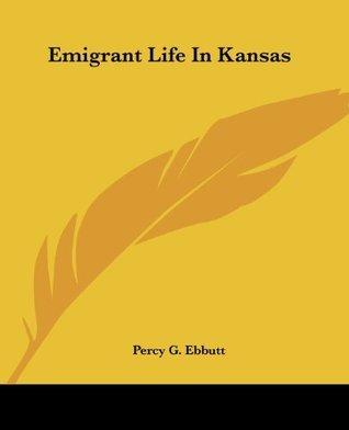 Emigrant Life In Kansas Percy G. Ebbutt