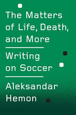The Matters of Life, Death, and More: Writing on Soccer  by  Aleksandar Hemon