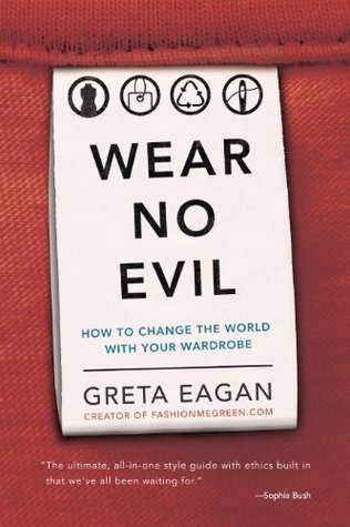 Wear No Evil: How to Change the World with Your Wardrobe  by  Greta Eagan