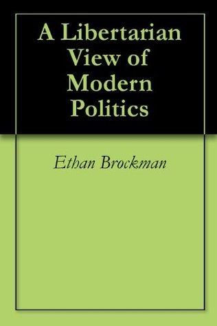 A Libertarian View of Modern Politics  by  Ethan Brockman