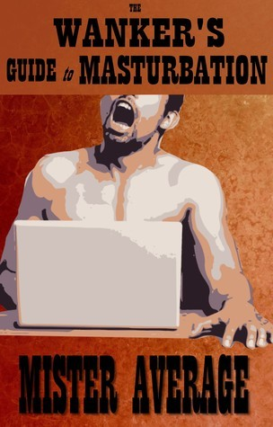 The Wanker's Guide to Masturbation  by  Mister Average