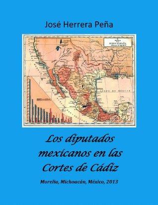 Los diputados mexicanos en las Cortes de Cádiz.  by  Jose Herrera Pena
