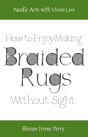 Needle Arts with Vision Loss: How To Enjoy Making Braided Rugs Without Sight  by  Shireen Irvine Perry