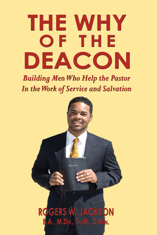 The Why of the Deacon: Building Men Who Help the Pastor In the Work of Service and Salvation  by  Rogers W. Jackson
