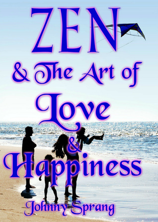 Zen and The Art of Love and Happiness  by  Johnny Sprang