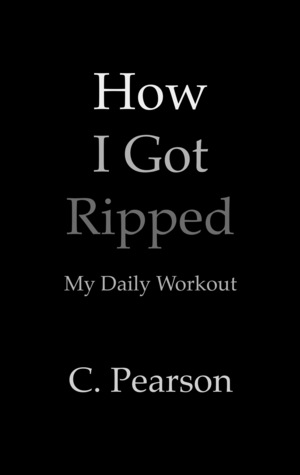 How I Got Ripped: My Daily Workout  by  Karl Pearson