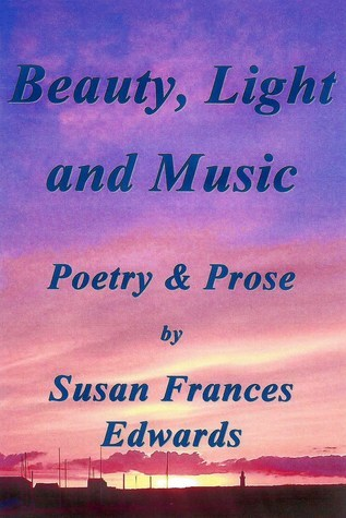 Beauty, Light and Music, Poetry and Prose Susan Frances Edwards
