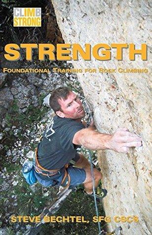 Climb Strong: Strength: Foundational Training for Rock Climbing  by  Steve Bechtel