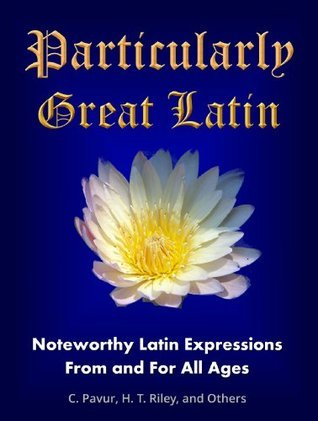 Particularly Great Latin: Noteworthy Latin Expressions From and For All Ages Claude Pavur