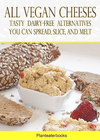 All Vegan Cheeses: Tasty Dairy-Free Alternatives You Can Spread, Slice, and Melt (Planteaterbooks)  by  D. R. Alfonso