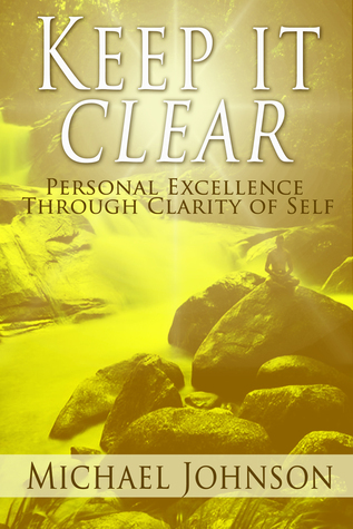 Keep it Clear: Personal Excellence Through Clarity of Self  by  Michael Johnson
