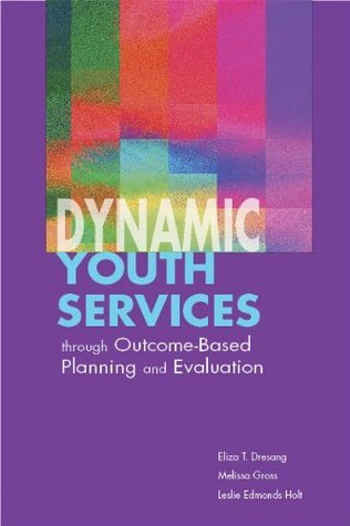 Dynamic Youth Services through Outcome-Based Planning and Evaluation  by  Eliza Dresang