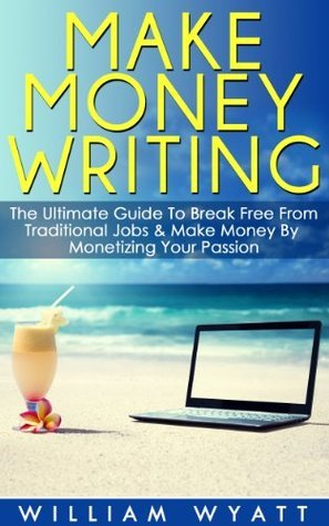 Writing: Make Money Writing! - The Ultimate Guide to Break Free From Traditional Jobs And Make Money By Monetizing Your Passion William Wyatt