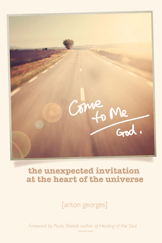 Come To Me: The Unexpected Invitation at the Heart of the Universe  by  Anton  Georges