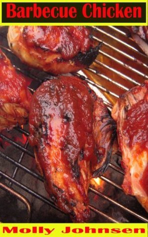 Barbecue Chicken Recipes: 63 Easy to Make Grilling Ideas Molly Johnsen
