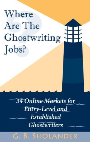 Where Are The Ghostwriting Jobs: 34 Online Markets For Entry-Level And Established Ghostwriters G. B. Sholander