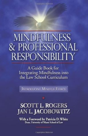 Mindfulness and Professional Responsibility: A Guide Book for Integrating Mindfulness Into the Law School Curriculum  by  Scott L. Rogers