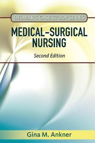 Delmars Case Study Series: Medical-Surgical Nursing, 2nd Edition  by  Gina M Ankner