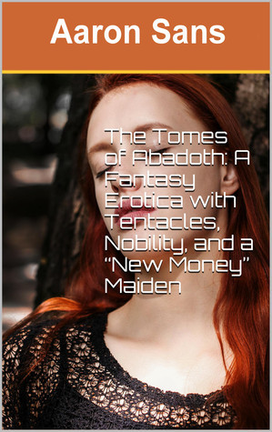 """The Tomes of Abadoth: A Fantasy Erotica with Tentacles, Nobility, and a """"New Money"""" Maiden Aaron Sans"""