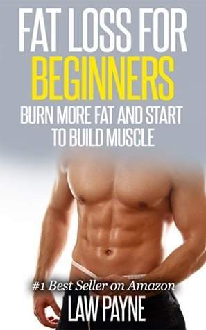 Fat Loss For Beginners: Burn More Fat and Start To Build Muscle Law Payne