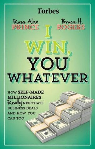 I Win, You Whatever: How Self-Made Millionaires Really Negotiate Business Deals and How You Can Too  by  Russ Alan Prince
