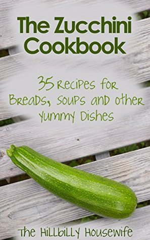 The Zucchini Cookbook: 35 Recipes for Breads, Soups and Other Yummy Dishes  by  Hillbilly Housewife