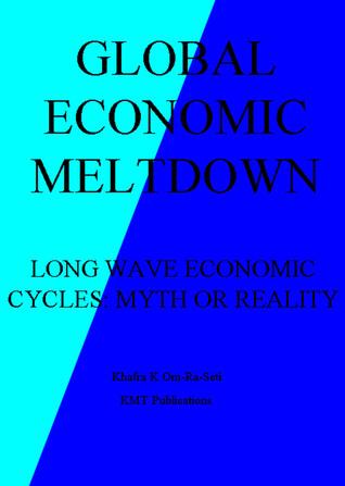 Global Economic Meltdown: Long-Wave Economic Cycles: Myth or Reality  by  Khafra K. Om-Ra-Seti