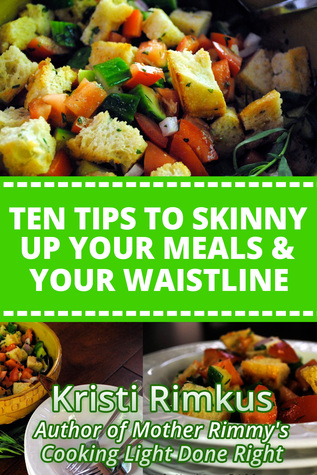Ten Tips to Skinny Up Your Meals & Your Waistline Kristi Rimkus