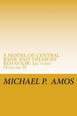Vol 5. A MODEL OF CENTRAL BANK AND TREASURY BEHAVIOR, 2013: Lectures DR. MICHAEL PATRICK AMOS