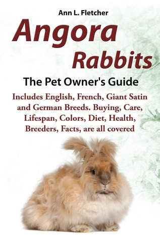 Angora Rabbits, The Pet Owner's Guide, Includes English, French, Giant, Satin and German Breeds. Buying, Care, Lifespan, Colors, Diet, Health, Breeders, Facts, are all covered  by  Ann L. Fletcher