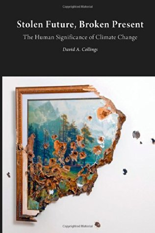 Stolen Future, Broken Present: The Human Significance of Climate Change  by  David A. Collings