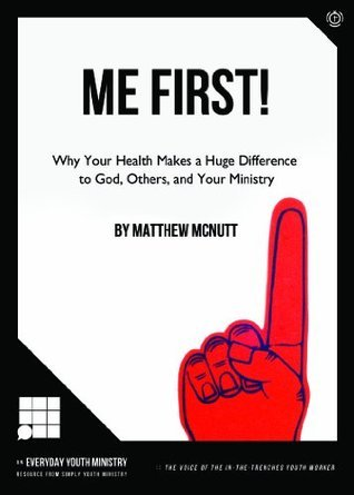 Me First!: WHY YOUR HEALTH MAKES A HUGE DIFFERENCE TO GOD, OTHERS, AND YOUR MINISTRY  by  Matthew McNutt